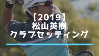 【2019】松山英樹クラブセッティング