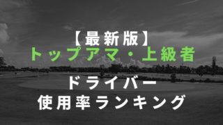 【最新版】 トップアマ・上級者 ドライバー 使用率ランキング