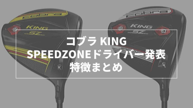 コブラSpeedZone・SpeedZone Xtreamドライバー特徴まとめ