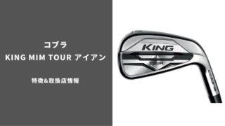 コブラ KING MIM Tourアイアン特徴&取扱店情報