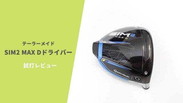 テーラーメイドSIM2MAX Dドライバー試打評価レビュー