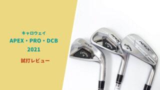 キャロウェイAPEX2021 PRO DCBアイアン試打評価レビュー