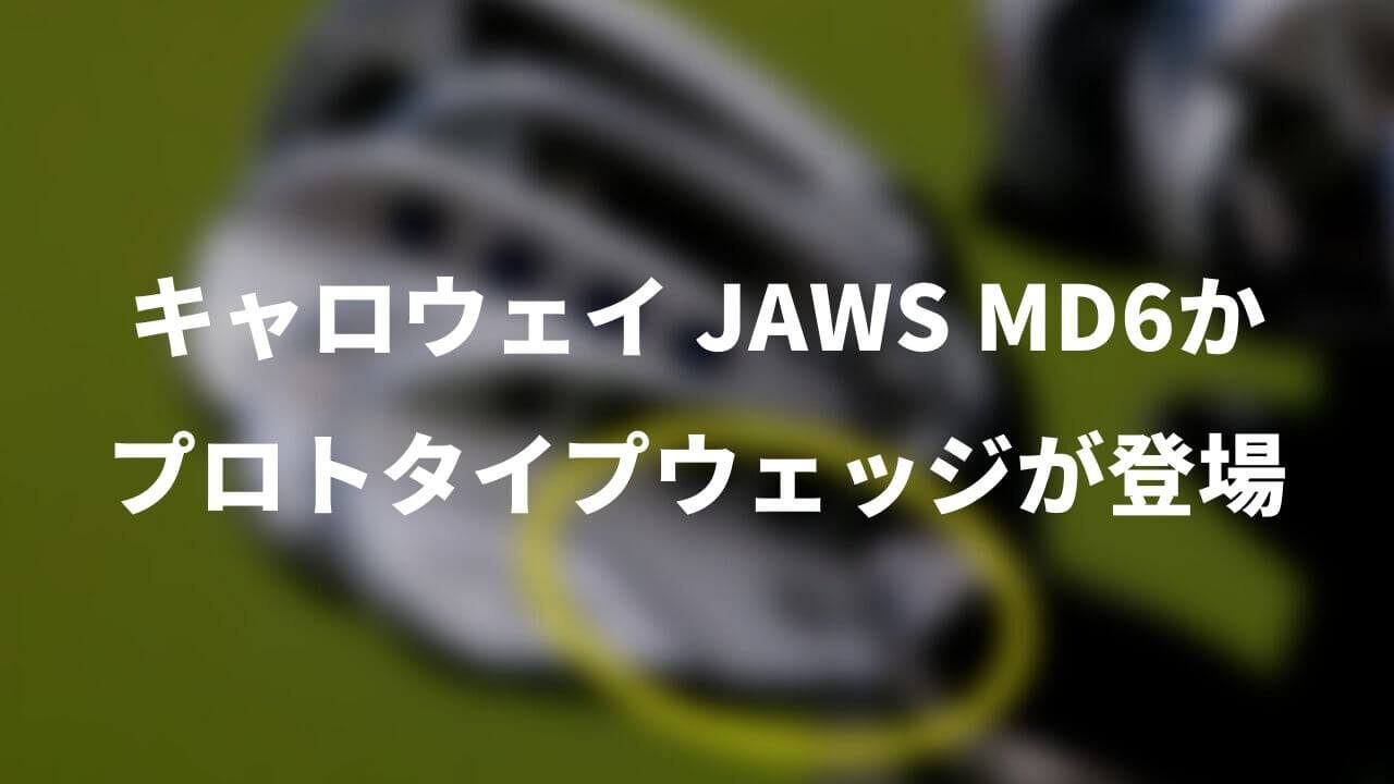 キャロウェイ プロトタイプウェッジ登場。JAWS MD6か