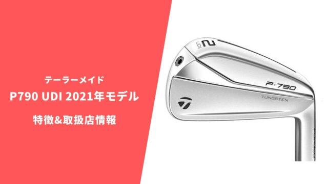 テーラーメイド P790UDI 2021年モデルの特徴と取扱店情報まとめ