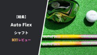 Auto Flexシャフト試打評価レビュー