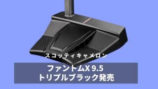スコッティキャメロン ファントムX9.5 トリプルブラック発売